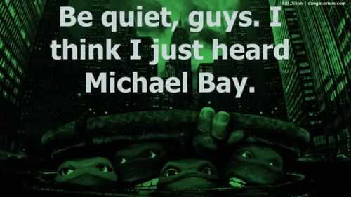 Be quiet I think I heard Michael Bay